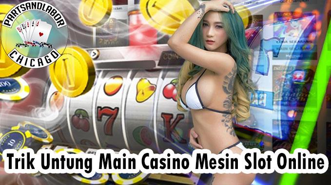 Trik Untung Main Casino Mesin Slot Online
